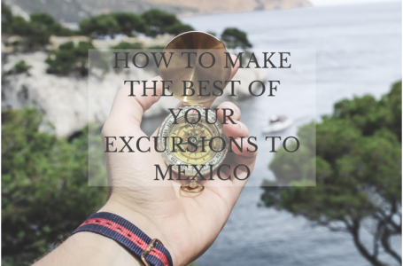 How to make the best of your excursions to Mexico